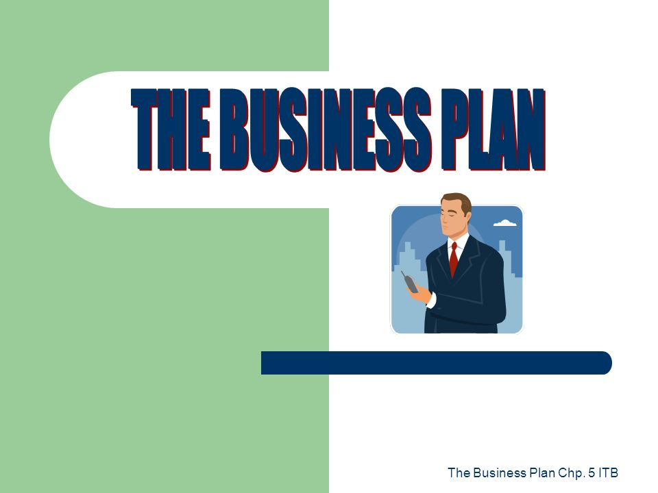 THE BUSINESS PLAN The Business Plan Chp. 5 ITB