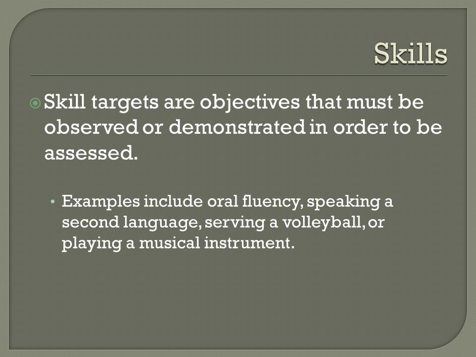 Skills Skill targets are objectives that must be observed or demonstrated in order to be assessed.