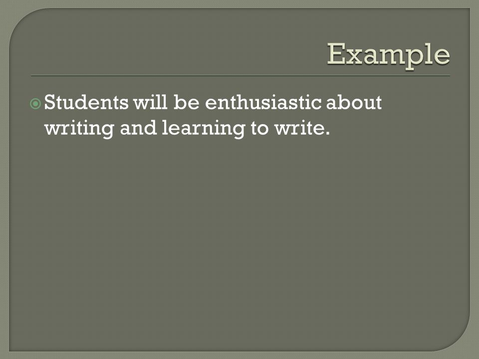 Example Students will be enthusiastic about writing and learning to write.