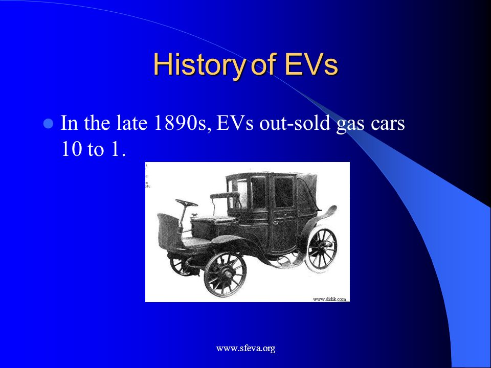 History of EVs In the late 1890s, EVs out-sold gas cars 10 to 1.
