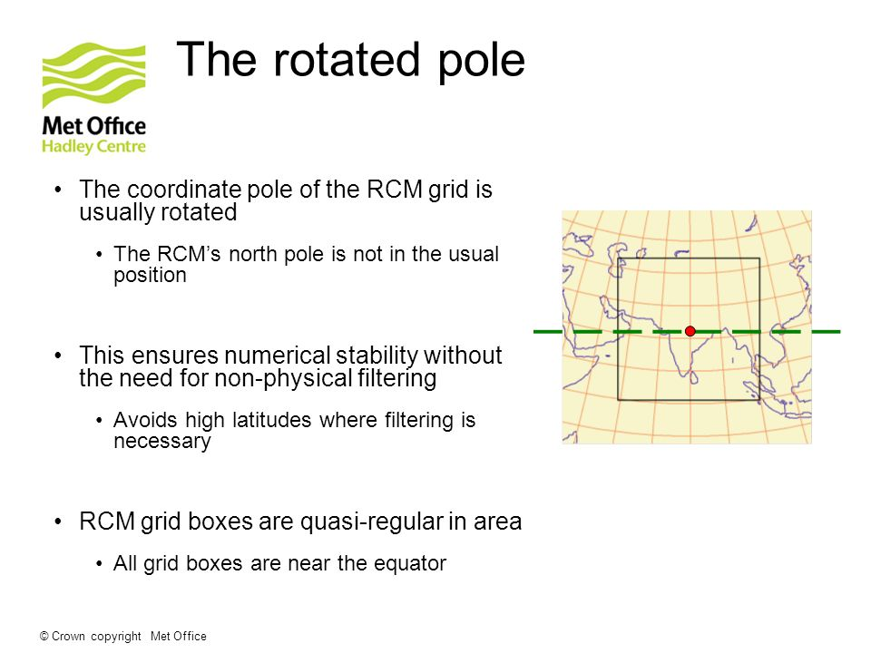 The rotated pole The coordinate pole of the RCM grid is usually rotated. The RCM's north pole is not in the usual position.