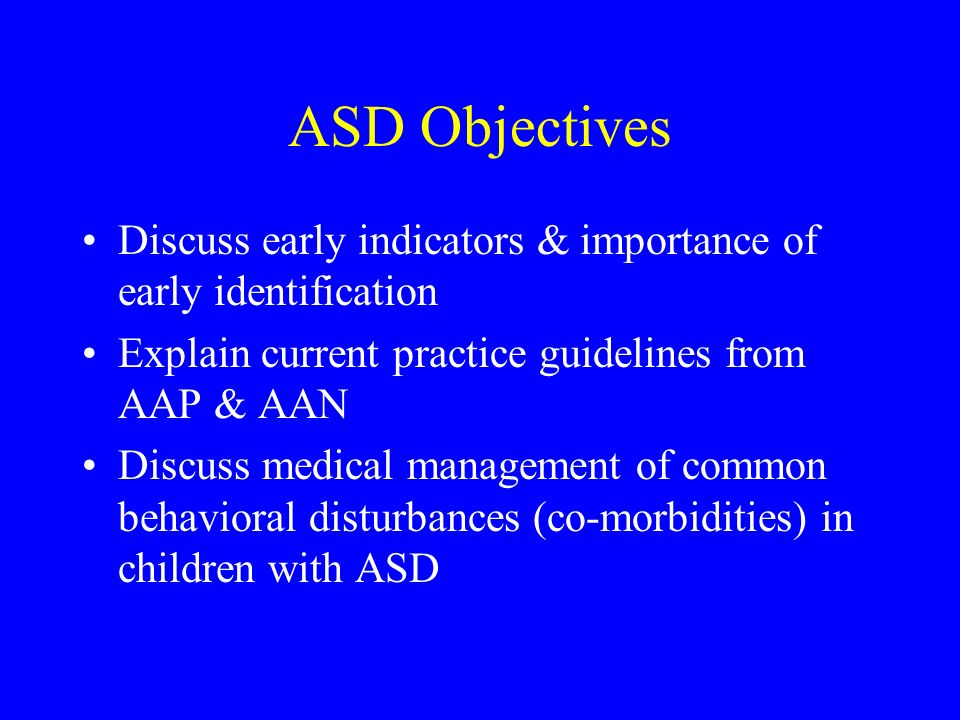 ASD Objectives Discuss early indicators & importance of early identification. Explain current practice guidelines from AAP & AAN.
