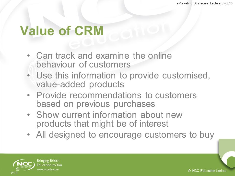 Value of CRM Can track and examine the online behaviour of customers