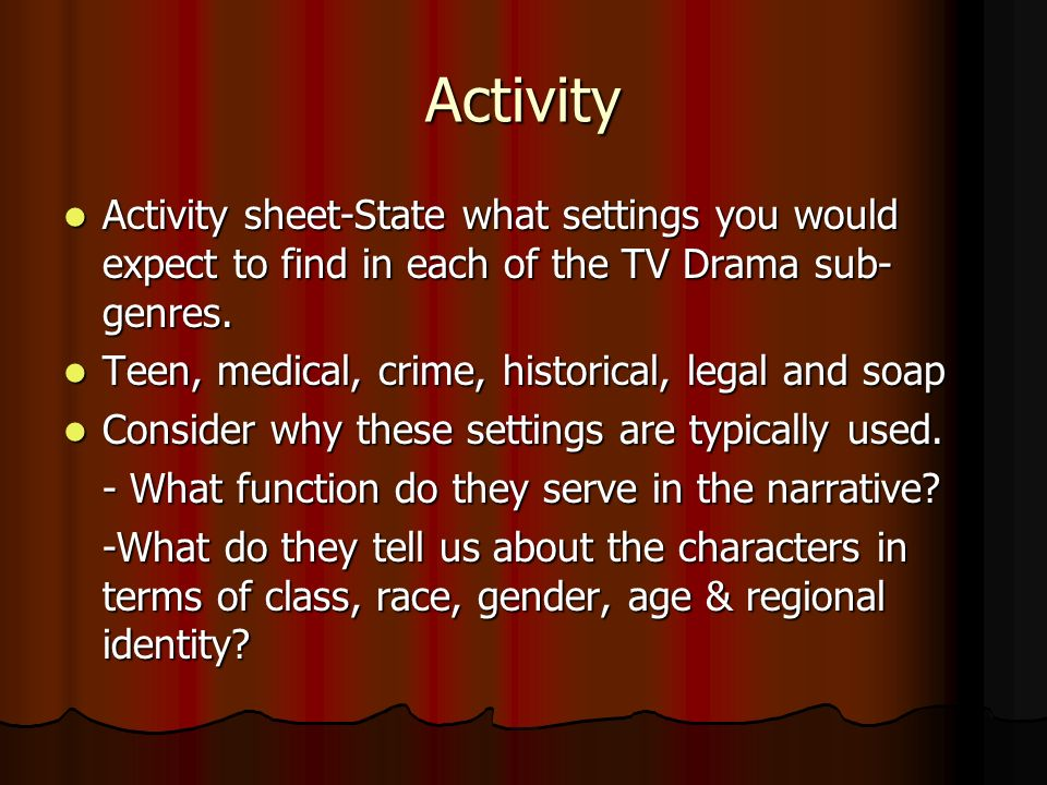 Activity Activity sheet-State what settings you would expect to find in each of the TV Drama sub-genres.
