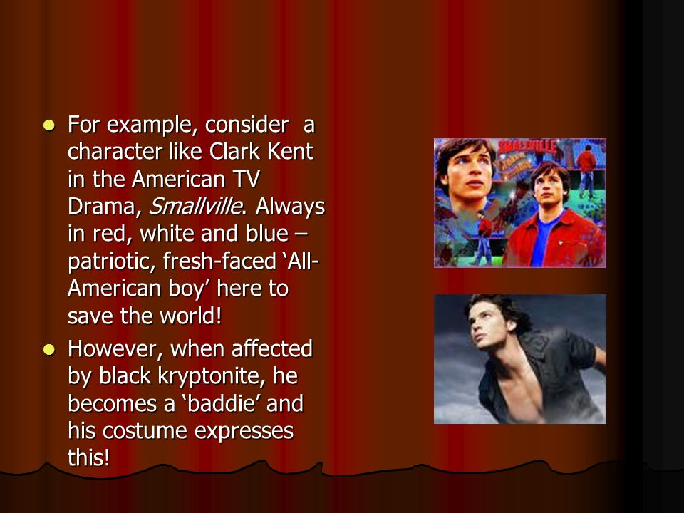 For example, consider a character like Clark Kent in the American TV Drama, Smallville. Always in red, white and blue – patriotic, fresh-faced 'All-American boy' here to save the world!