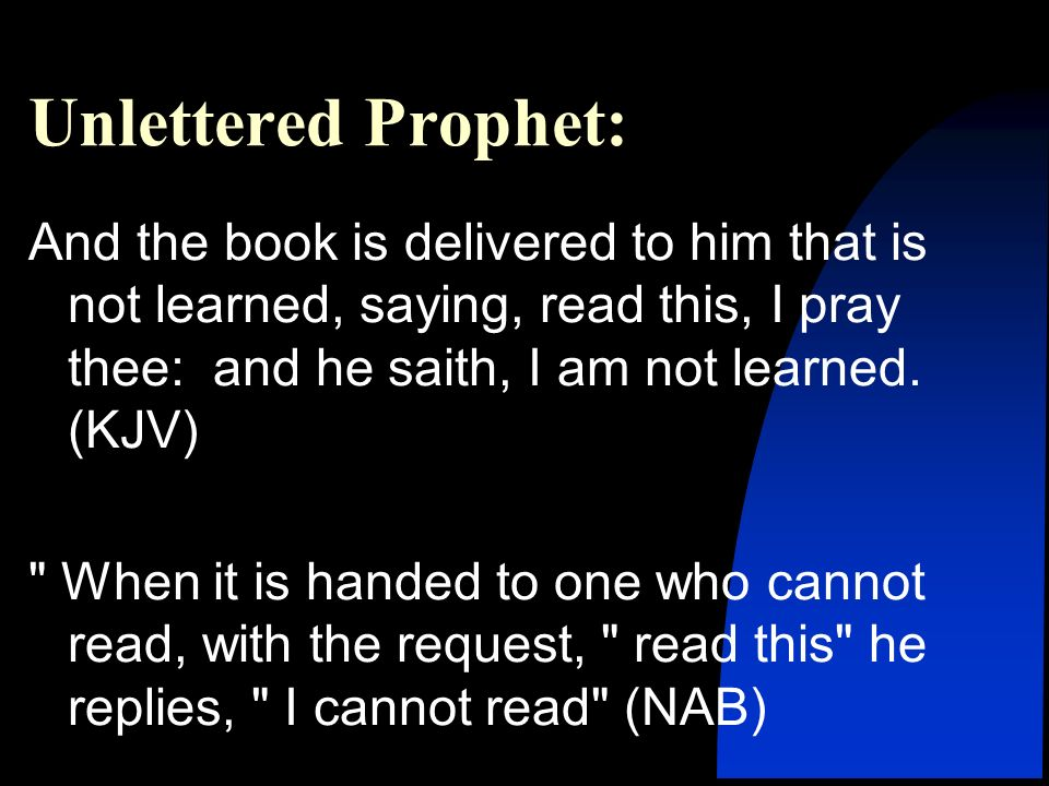 Unlettered Prophet: And the book is delivered to him that is not learned, saying, read this, I pray thee: and he saith, I am not learned. (KJV)