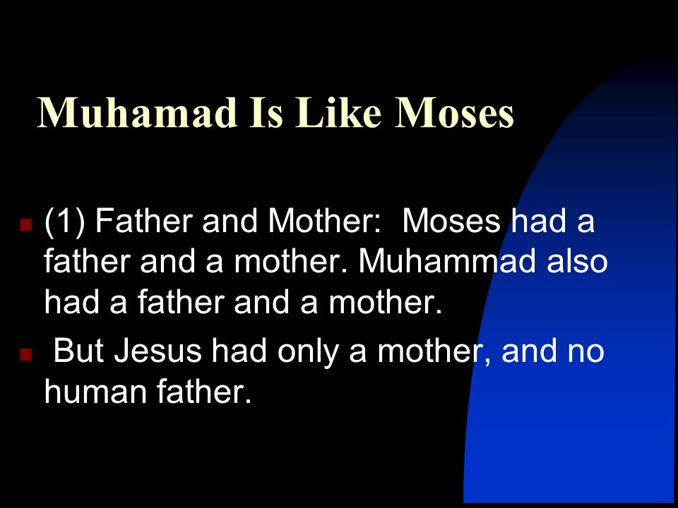 Muhamad Is Like Moses (1) Father and Mother: Moses had a father and a mother. Muhammad also had a father and a mother.