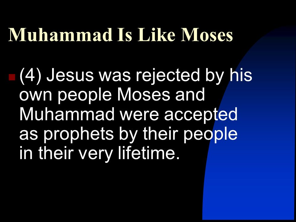 Muhammad Is Like Moses (4) Jesus was rejected by his own people Moses and Muhammad were accepted as prophets by their people in their very lifetime.