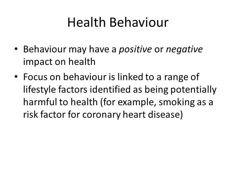 Health Behaviour Behaviour may have a positive or negative impact on health.