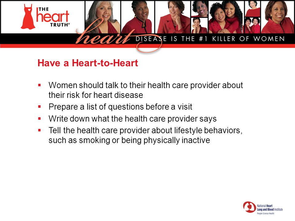 Have a Heart-to-Heart Women should talk to their health care provider about their risk for heart disease.
