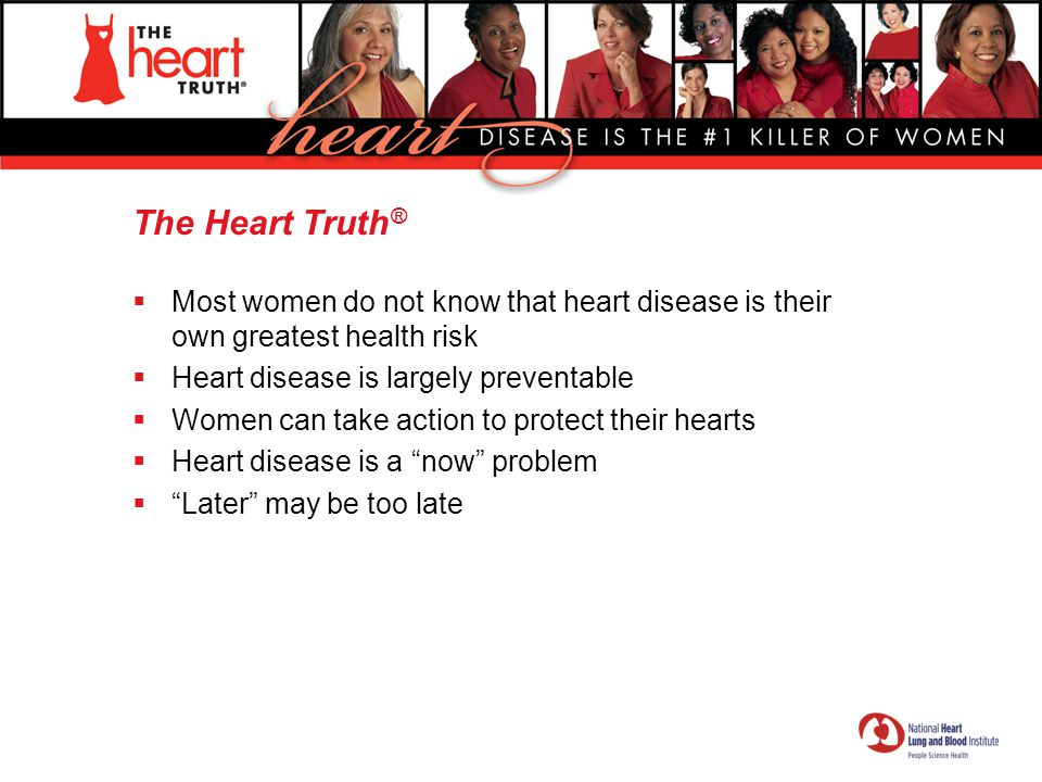 The Heart Truth® Most women do not know that heart disease is their own greatest health risk. Heart disease is largely preventable.