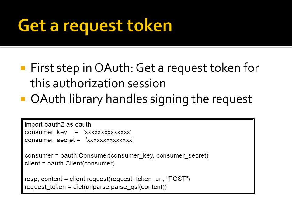 Get a request token First step in OAuth: Get a request token for this authorization session. OAuth library handles signing the request.