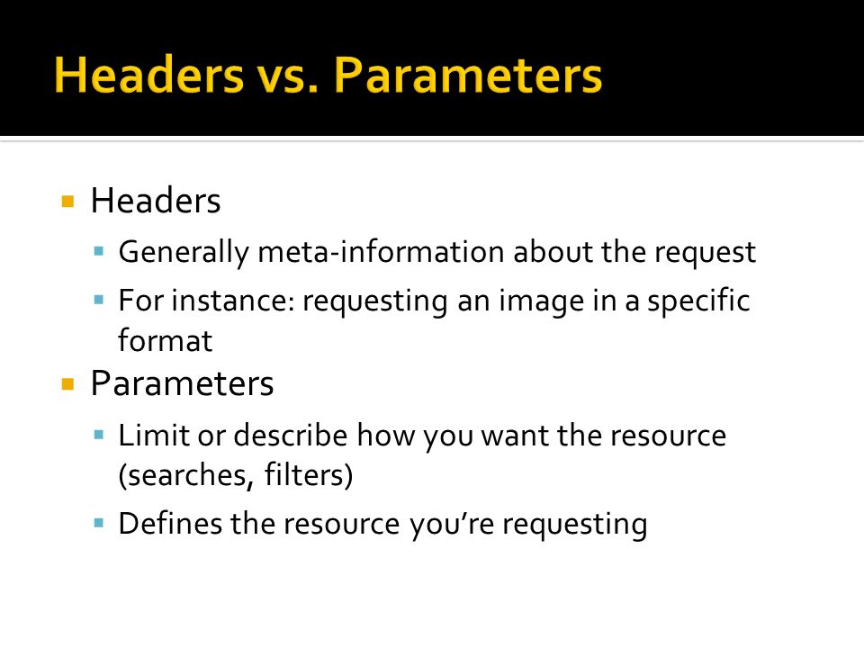 Headers vs. Parameters Headers Parameters