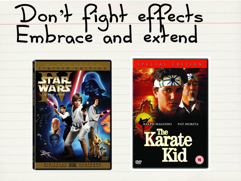 Don't fight effects Embrace and extend