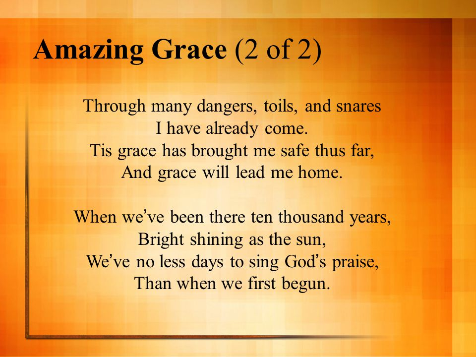 Amazing Grace (2 of 2) Through many dangers, toils, and snares