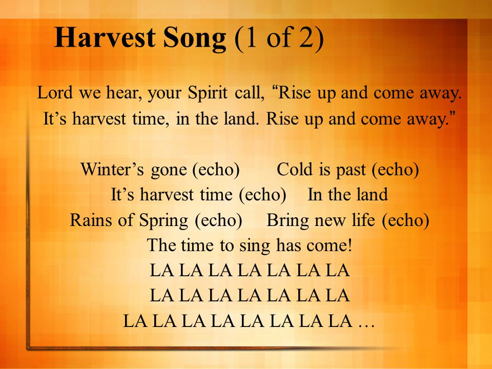 Harvest Song (1 of 2) Lord we hear, your Spirit call, Rise up and come away. It's harvest time, in the land. Rise up and come away.