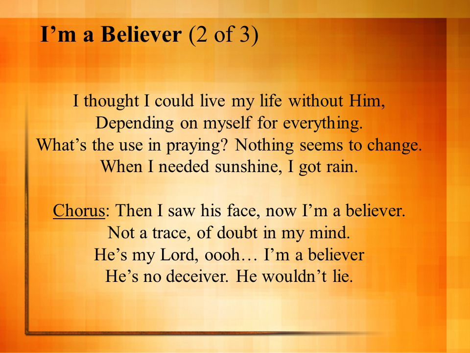 I'm a Believer (2 of 3) I thought I could live my life without Him,