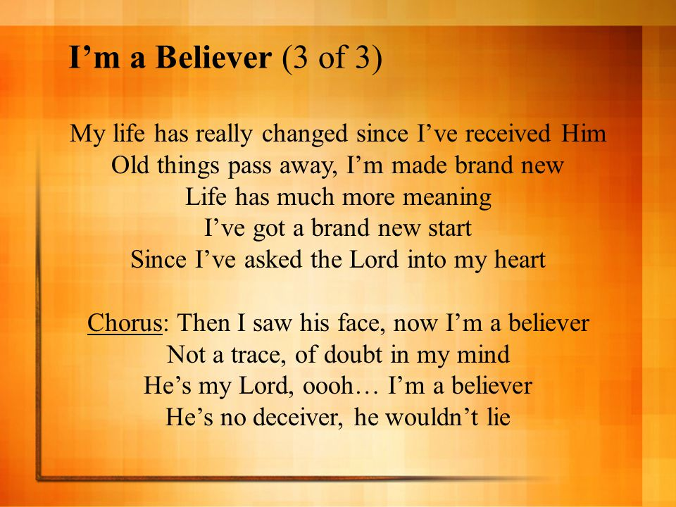 I'm a Believer (3 of 3) My life has really changed since I've received Him. Old things pass away, I'm made brand new.