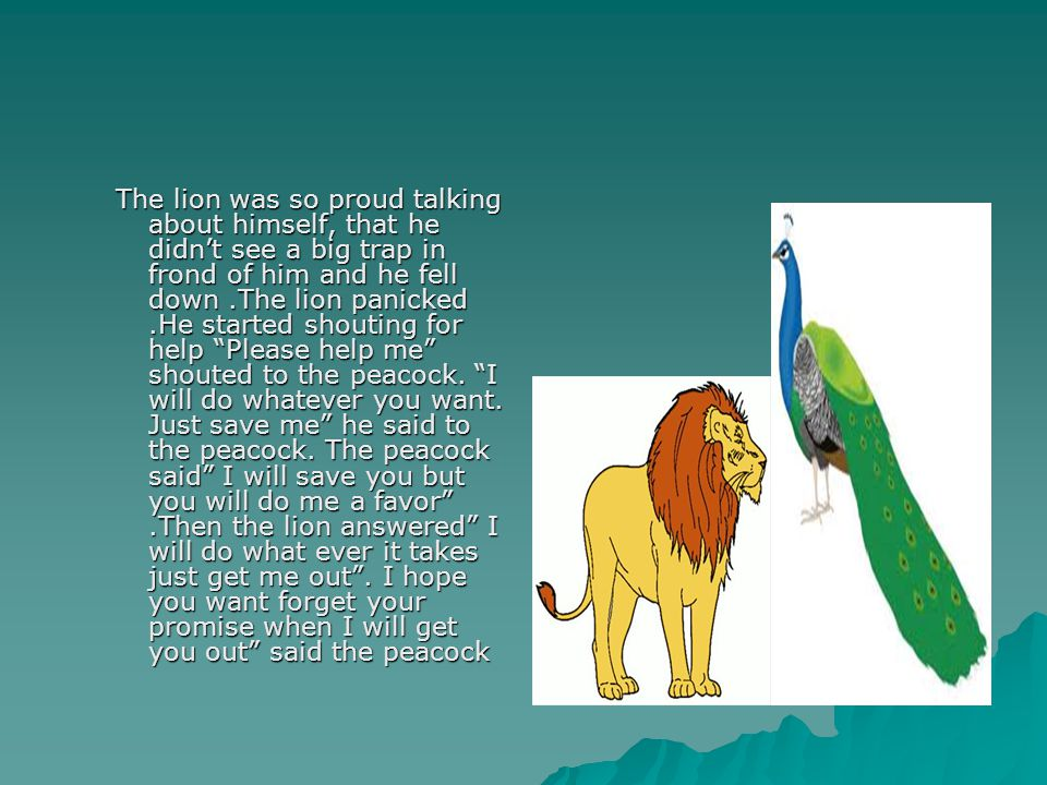 The lion was so proud talking about himself, that he didn't see a big trap in frond of him and he fell down .The lion panicked .He started shouting for help Please help me shouted to the peacock.