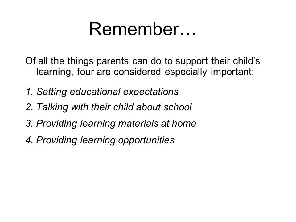 Remember… Of all the things parents can do to support their child's learning, four are considered especially important: