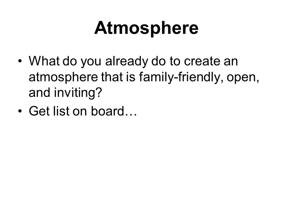 Atmosphere What do you already do to create an atmosphere that is family-friendly, open, and inviting