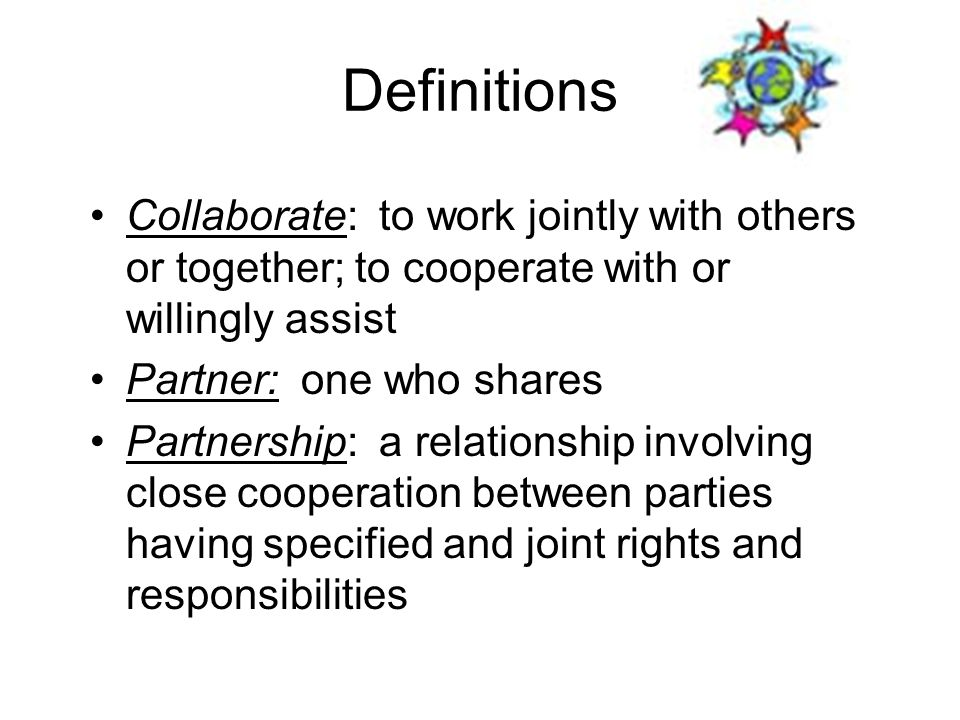 Definitions Collaborate: to work jointly with others or together; to cooperate with or willingly assist.