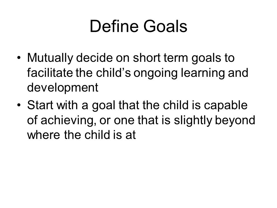Define Goals Mutually decide on short term goals to facilitate the child's ongoing learning and development.