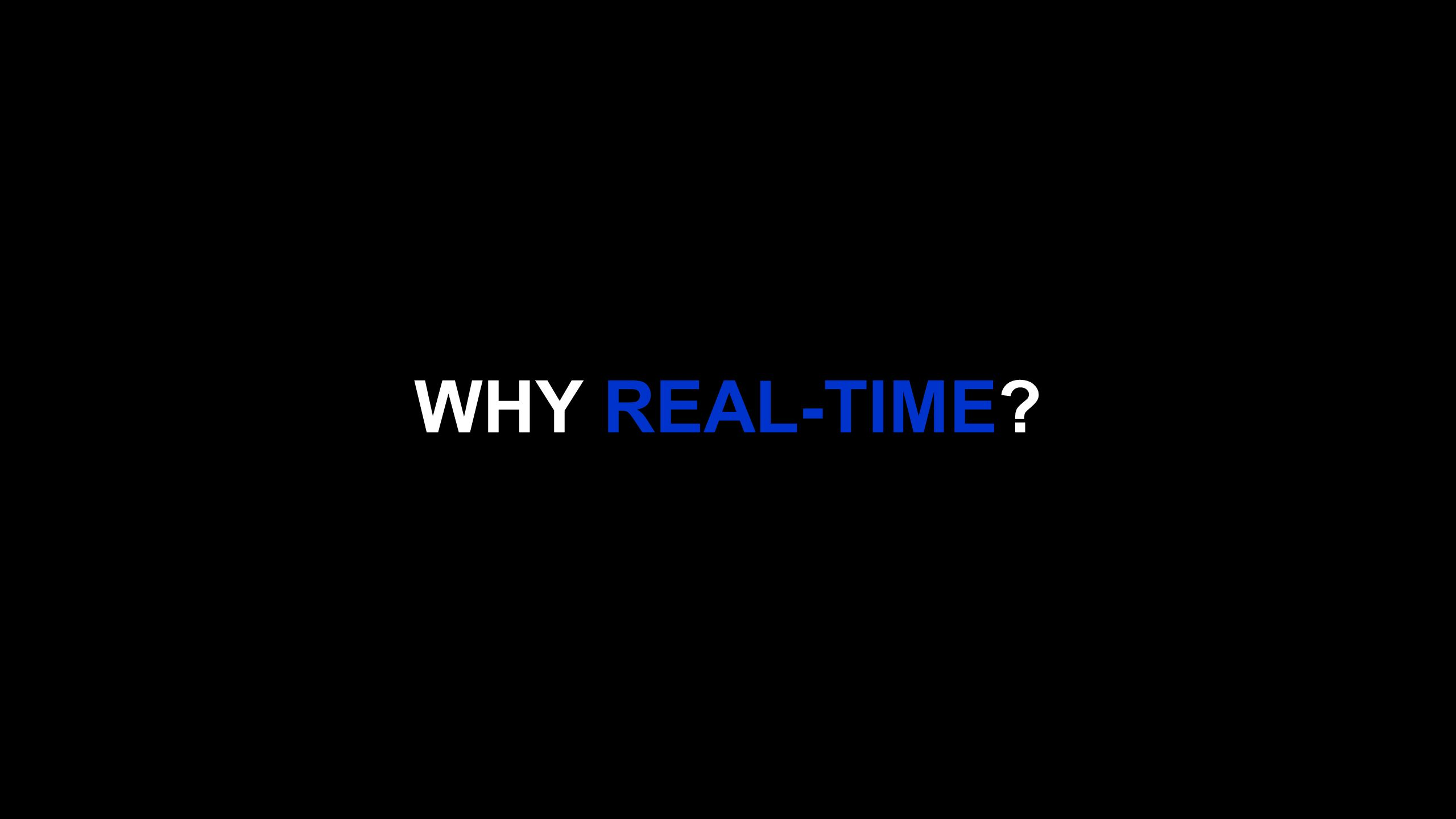 WHY REAL-TIME