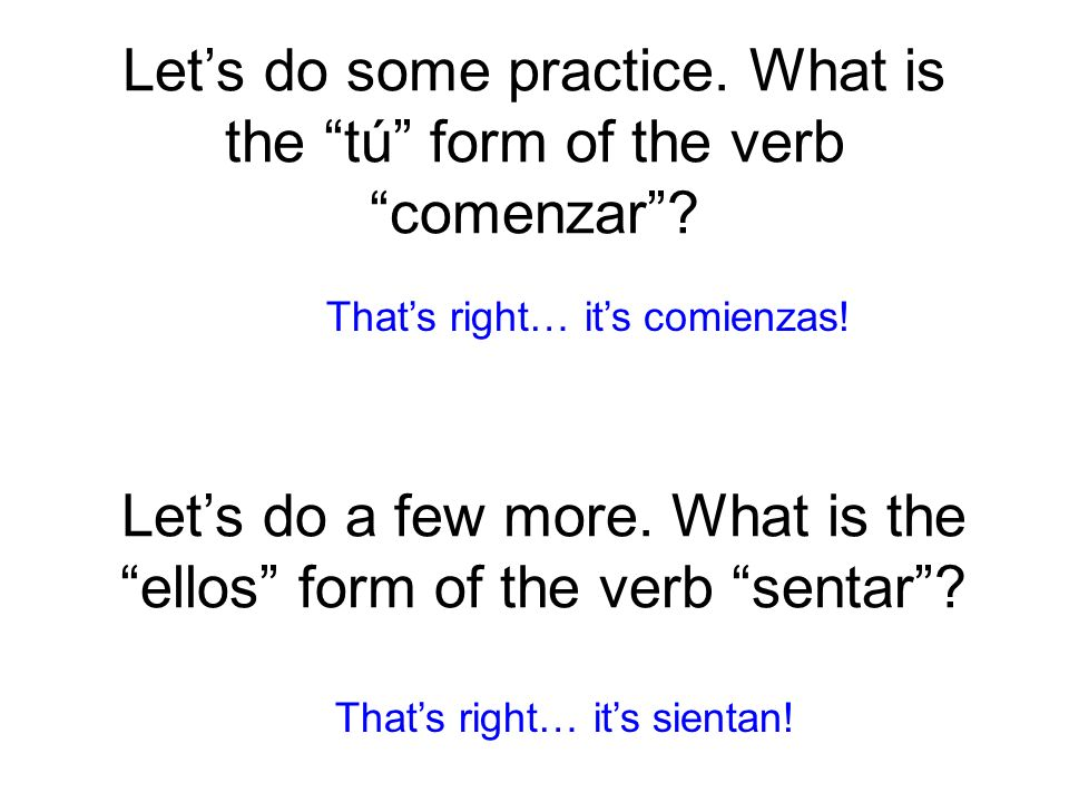 Let's do some practice. What is the tú form of the verb comenzar