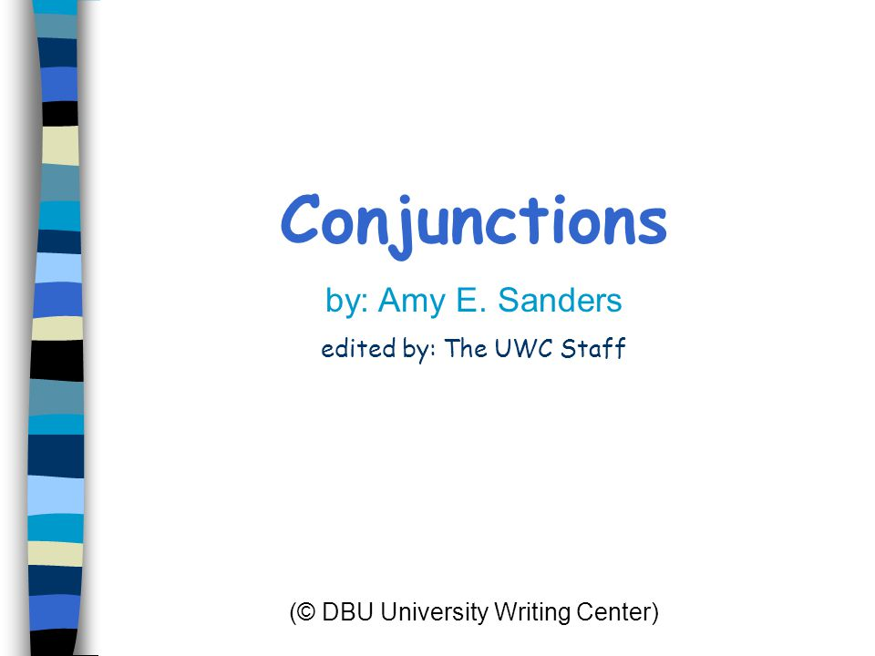 Conjunctions by: Amy E. Sanders edited by: The UWC Staff