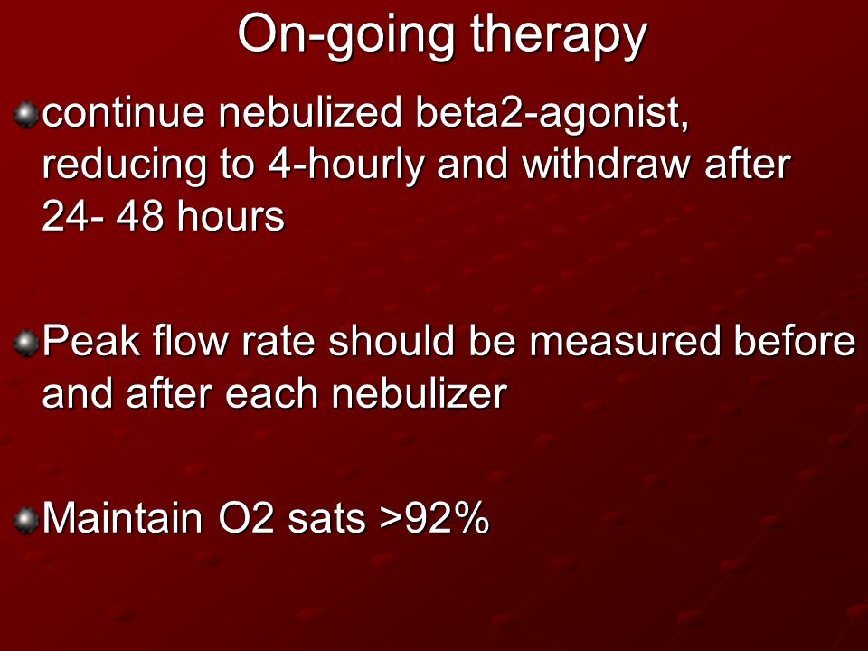 On-going therapy continue nebulized beta2-agonist, reducing to 4-hourly and withdraw after 24- 48 hours.
