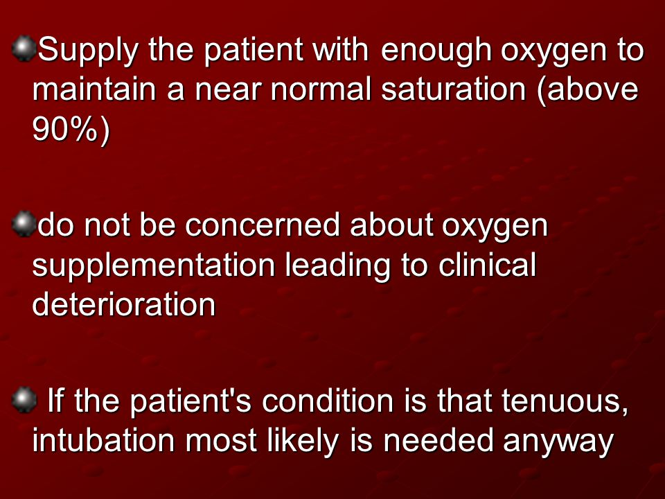 Supply the patient with enough oxygen to maintain a near normal saturation (above 90%)