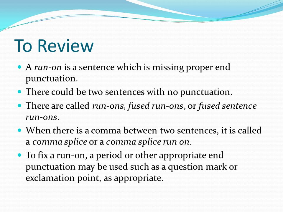 To Review A run-on is a sentence which is missing proper end punctuation. There could be two sentences with no punctuation.