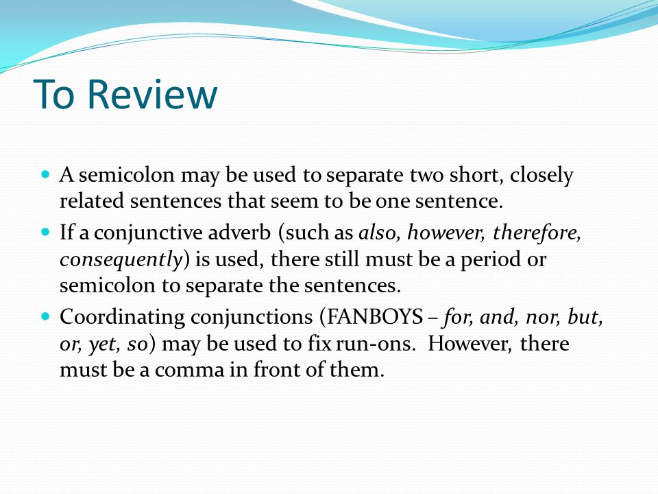 To Review A semicolon may be used to separate two short, closely related sentences that seem to be one sentence.