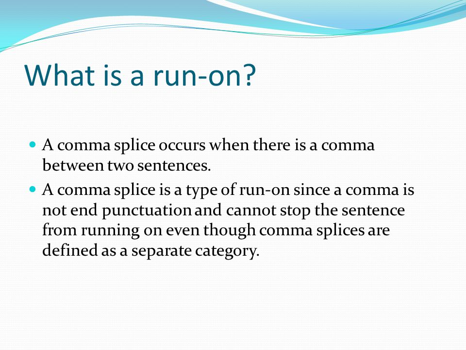 What is a run-on A comma splice occurs when there is a comma between two sentences.