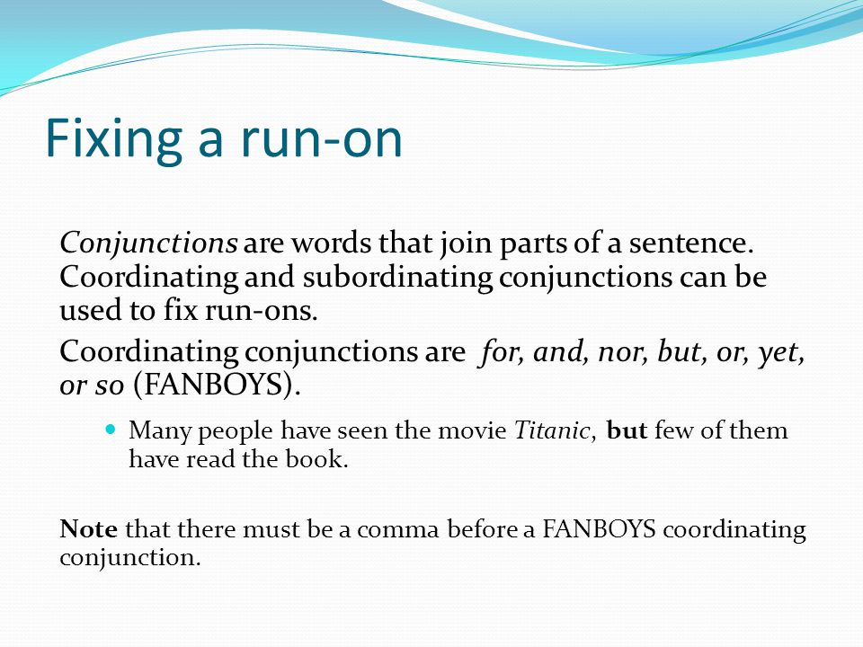 Fixing a run-on Conjunctions are words that join parts of a sentence. Coordinating and subordinating conjunctions can be used to fix run-ons.
