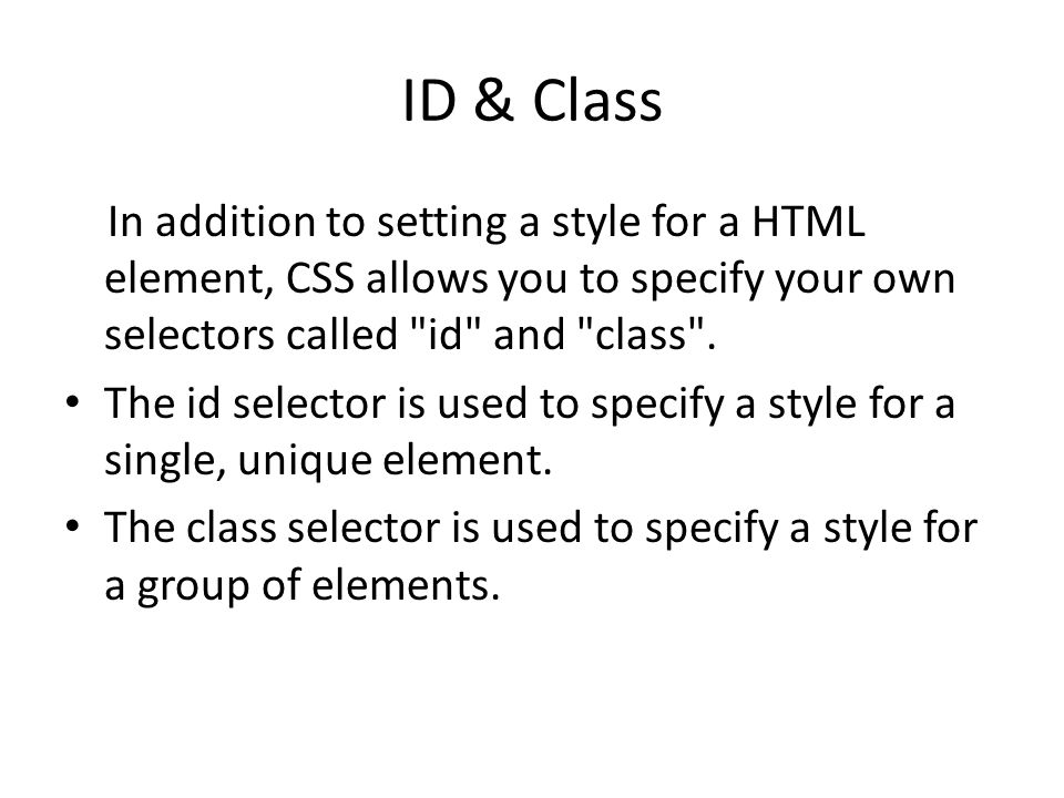 ID & Class In addition to setting a style for a HTML element, CSS allows you to specify your own selectors called id and class .