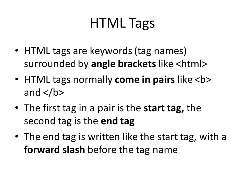 HTML Tags HTML tags are keywords (tag names) surrounded by angle brackets like <html> HTML tags normally come in pairs like <b> and </b>