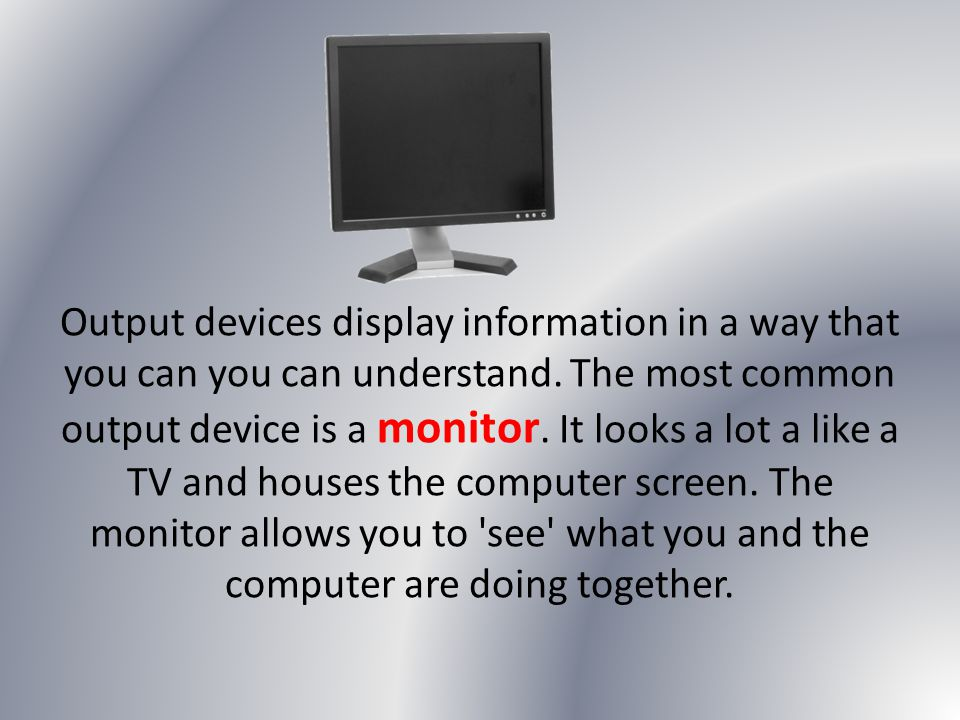 Output devices display information in a way that you can you can understand.