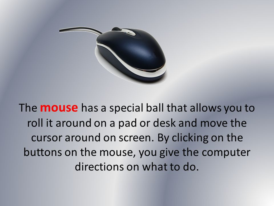 The mouse has a special ball that allows you to roll it around on a pad or desk and move the cursor around on screen.