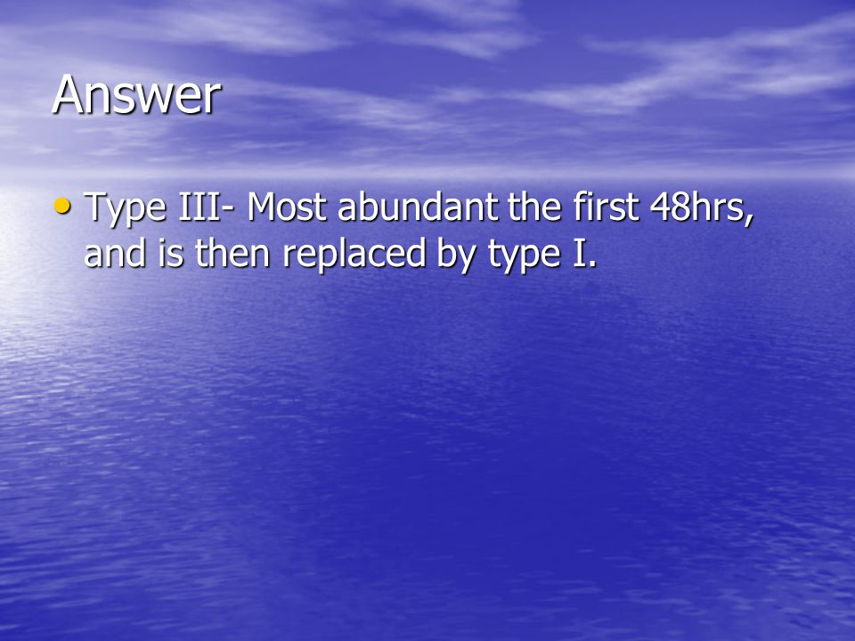 Answer Type III- Most abundant the first 48hrs, and is then replaced by type I.