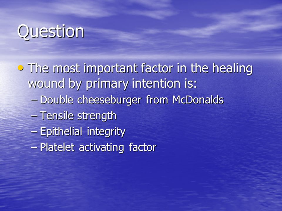 Question The most important factor in the healing wound by primary intention is: Double cheeseburger from McDonalds.