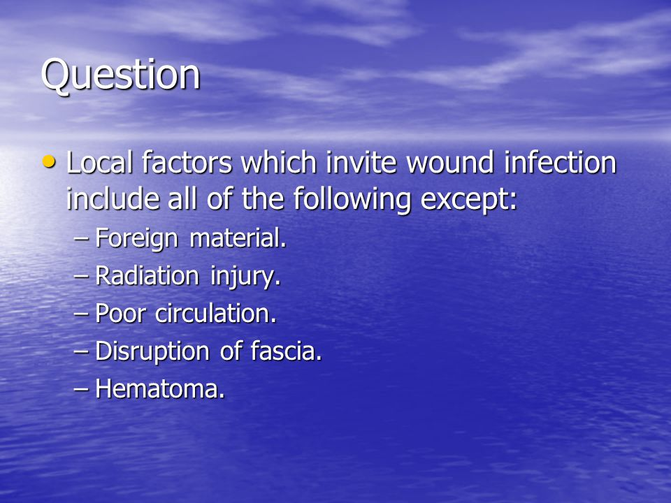 Question Local factors which invite wound infection include all of the following except: Foreign material.