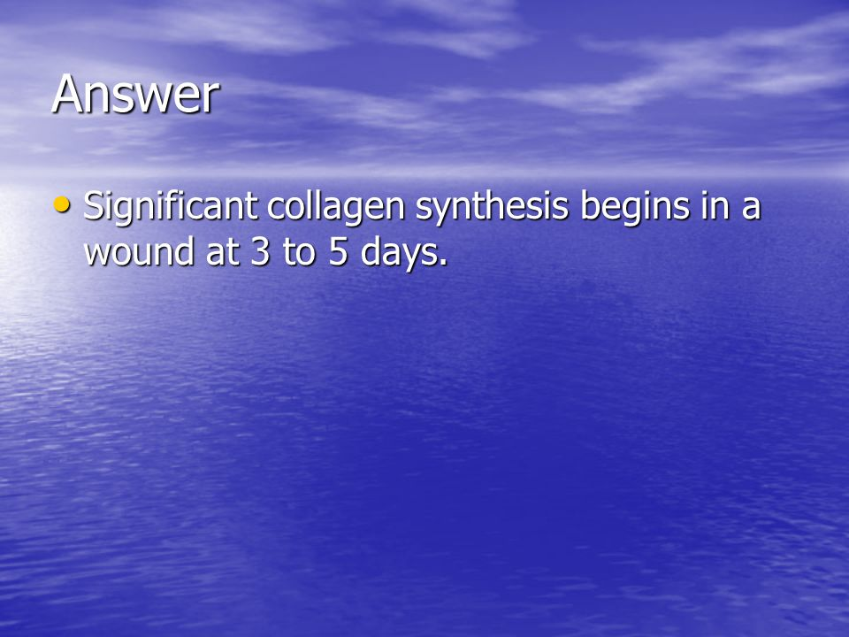 Answer Significant collagen synthesis begins in a wound at 3 to 5 days.