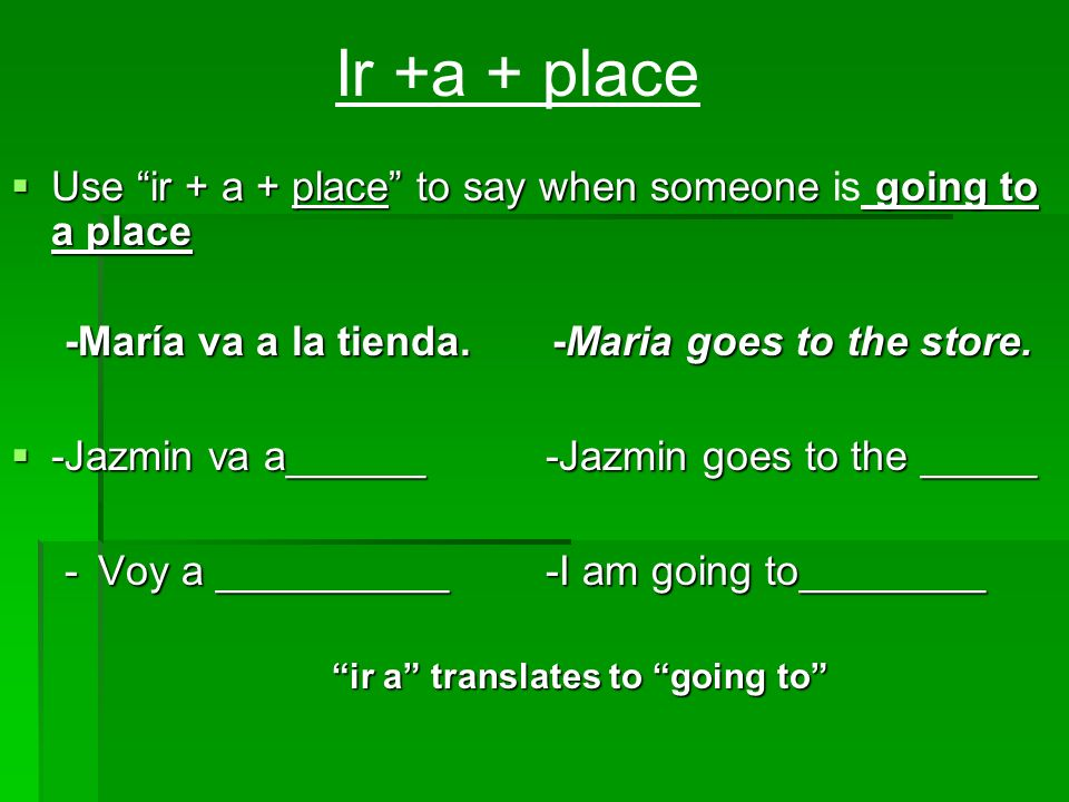 Ir +a + place Use ir + a + place to say when someone is going to a place. -María va a la tienda. -Maria goes to the store.
