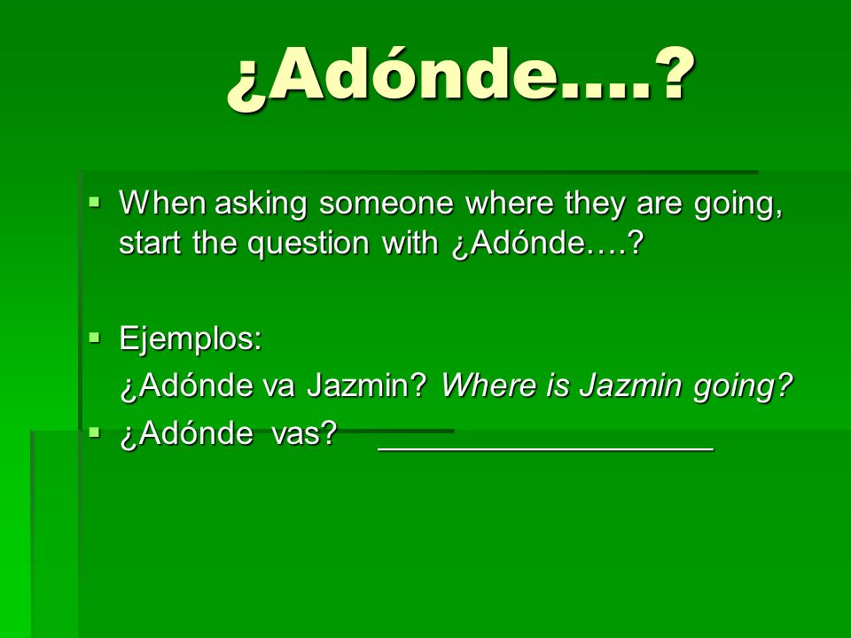 ¿Adónde…. When asking someone where they are going, start the question with ¿Adónde…. Ejemplos: ¿Adónde va Jazmin Where is Jazmin going