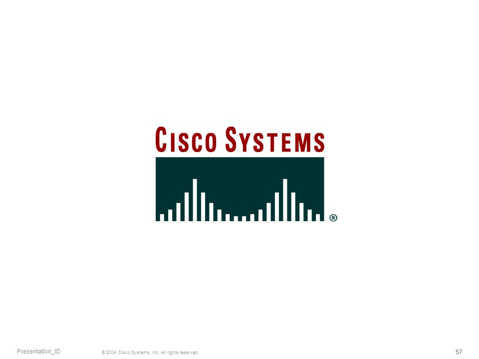 Presentation_ID © 2004 Cisco Systems, Inc. All rights reserved. 57 57 57