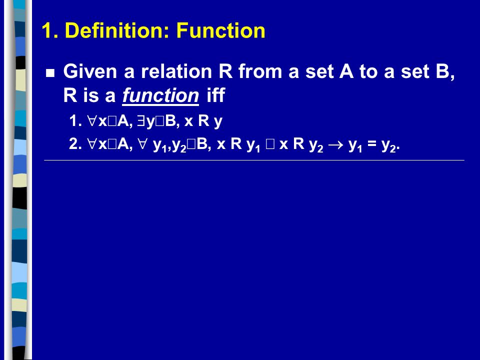 1. Definition: Function Given a relation R from a set A to a set B, R is a function iff. 1. xÎA, $yÎB, x R y.