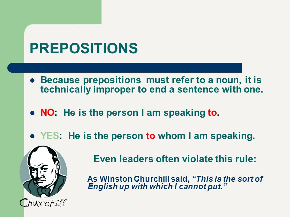 PREPOSITIONS Because prepositions must refer to a noun, it is technically improper to end a sentence with one.