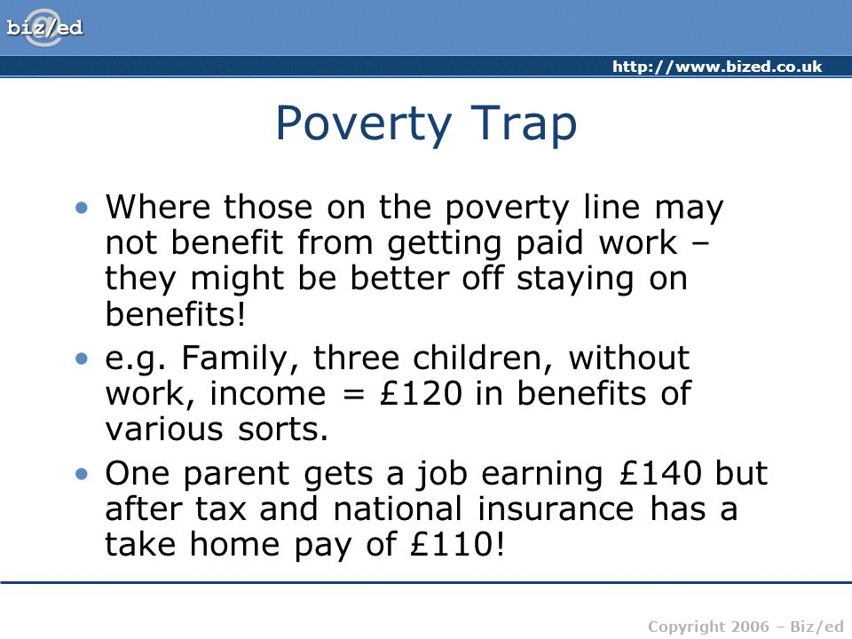 Poverty Trap Where those on the poverty line may not benefit from getting paid work – they might be better off staying on benefits!